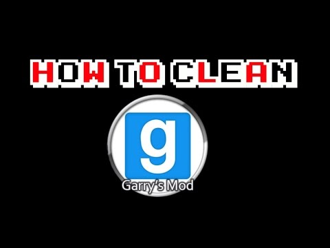 How to Clean Garry's Mod.