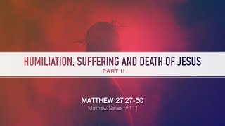 HUMILIATION, SUFFERING AND DEATH OF JESUS PART II