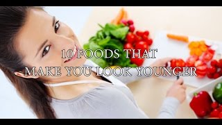 10 FOODS THAT MAKE YOU LOOK YOUNGER
