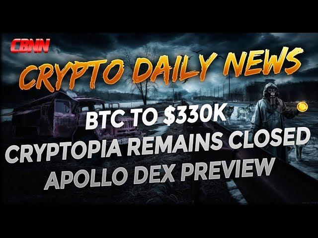 Daily Crypto News - Bitcoin to $330k - Cryptopia Sill Closed - Apollo Dex Preview - Novachain Update