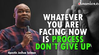 WHATEVER YOU ARE FACING NOW IS PROCESS DON'T GIVE UP | APOSTLE JOSHUA SELMAN