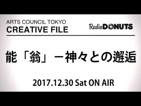 ARTS COUNCIL TOKYO CREATIVE FILE 2017.12.30 ON AIR[能「翁」-神々との邂逅]