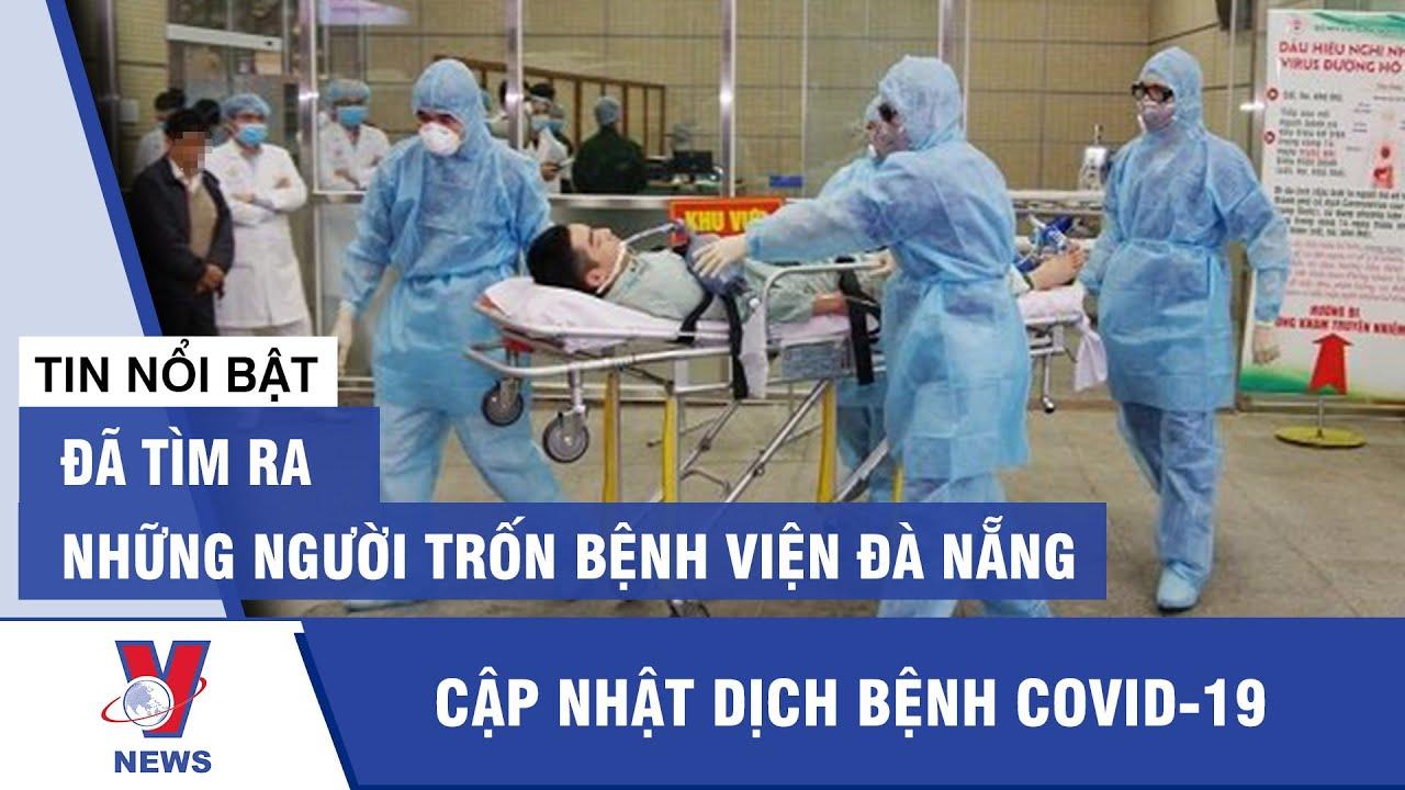 Tin mới nhất dịch Covid-19 mới nhất: Đã tìm ra những người trốn Bệnh viện Đà Nẵng | VNEWS