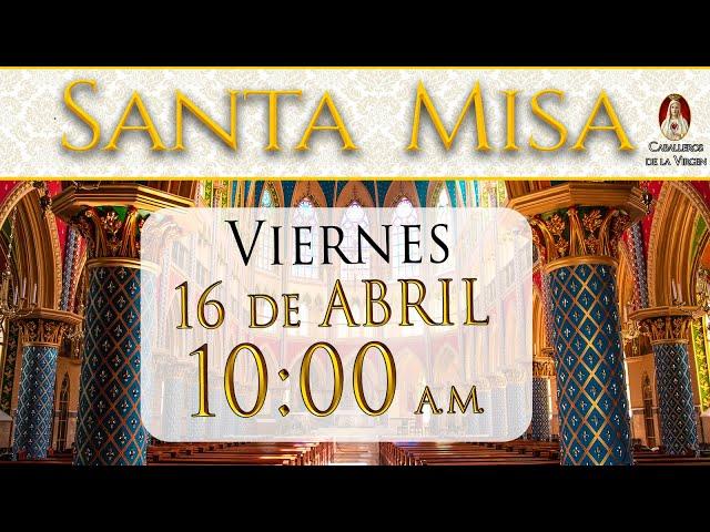 ⛪ Santa Misa ⚜️ Viernes 16 de Abril 10 AM - POR TUS INTENCIONES.