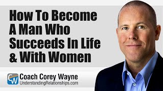 How To Become A Mąn Who Succeeds In Life & With Women