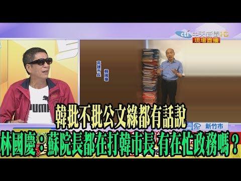 【精彩】韓批不批公文綠都有話說 林國慶:蘇院長都在打韓市長 有在忙政務嗎?