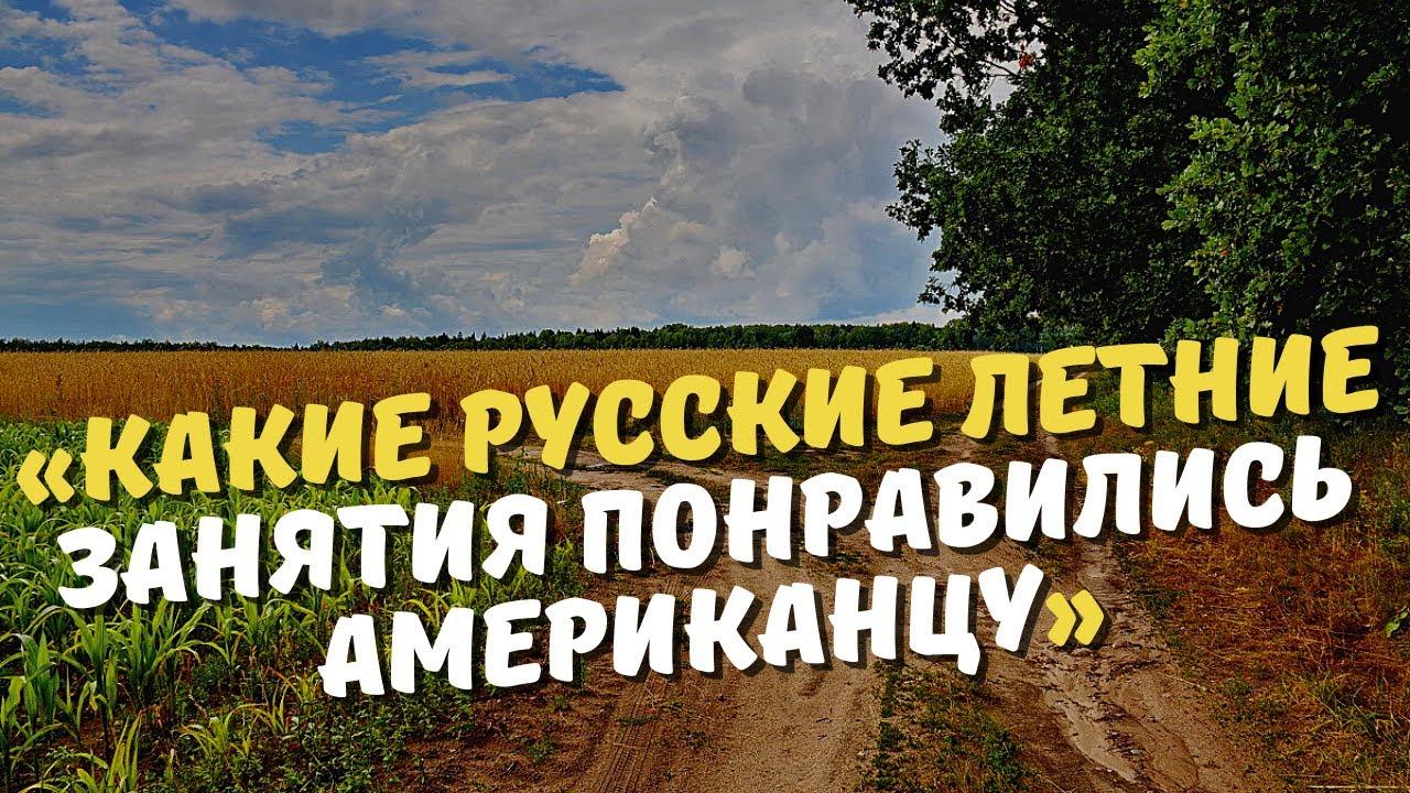 «Какие русские летние занятия понравились американцу в России.»