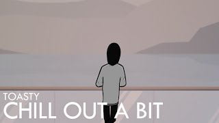 Toasty - Chill Out A Bit (Animated Music Video)