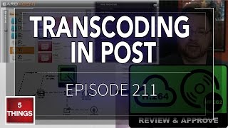 5 THINGS: on Transcoding in Post (episode 211)