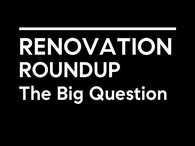 Renovation RoundUp 5: The Big Question