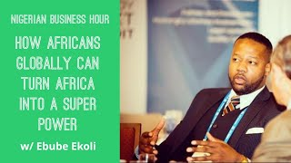 How Africans Globally Can Turn Africa Into A Super Power w Ebube Okoli