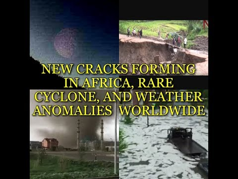 NEW CRACKS FORMING IN AFRICA, RARE CYCLONE, AND WEATHER ANOMALIES  WORLDWIDE