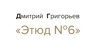 Этюд №6. Дмитрий Григорьев
