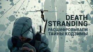 DEATH STRANDING. РАСШИФРОВЫВАЕМ ТАЙНЫ КОДЗИМЫ