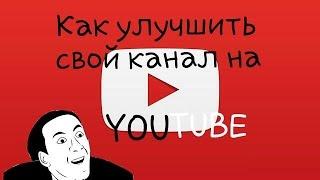 Как улучшить свой канал на YOUTUBE(Подсказки для новичков)