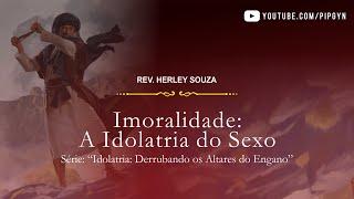 Imoralidade: A Idolatria do Sexo - Romanos 01:18-32 | Rev. Herley Souza
