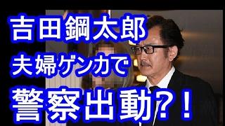 【衝撃】夫婦ゲンカで渋谷警察署が出動 吉田鋼太郎と年下の元クラブママ...