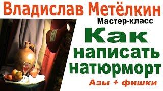 Владислав Метёлкин Мастер класс Как написать натюрморт Азы и фишки
