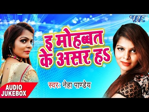 E Mohabbat Ke Asar Ha - Audio JukeBOX - Neha Pandey - Bhojpuri Hit Songs 2017 New