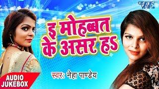 E Mohabbat Ke Asar Ha - Audio JukeBOX - Neha Pandey - Bhojpuri Hit Songs 2017 new