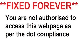 How to fix forever YOU ARE NOT AUTHORISED TO ACCESS THIS WEBPAGE AS PER THE DOT COMPLIANCE