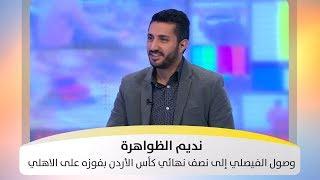 نديم الظواهرة  - الحديث وصول الفيصلي إلى نصف نهائي كأس الأردن بفوزه على الاهلي