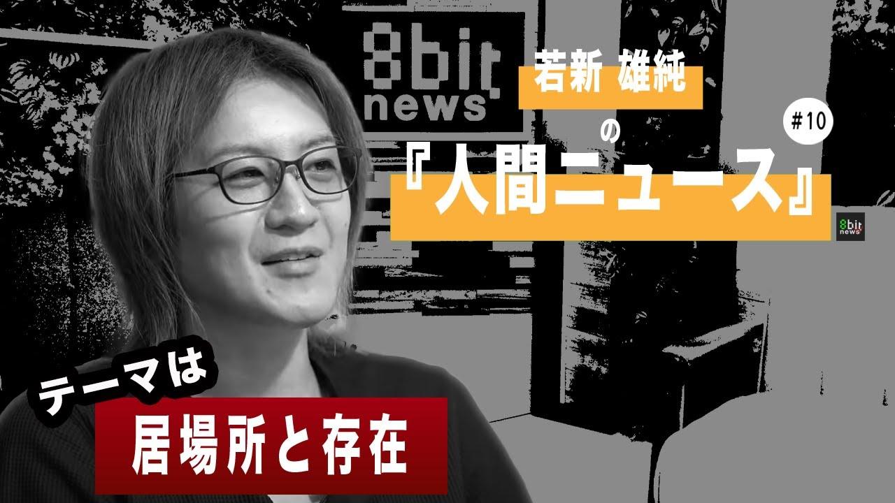 若新雄純の「人間ニュース」presented by #8bitNews #10「居場所と存在」