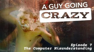 "A Guy Going Crazy Episode 7 ""The Computer Misunderstanding"""