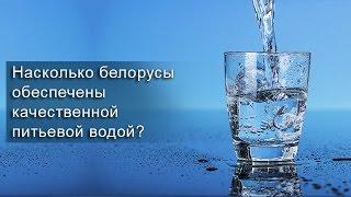 Насколько белорусы обеспечены качественной питьевой водой?
