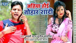 आ गया Lovely Star Sunil Sawariya का नया सबसे हिट गाना 2019 - Jahiya Hoi Tohar Shadi - Bhojpuri Song