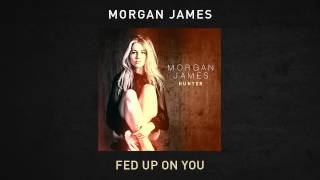 Morgan James - Fed Up On You