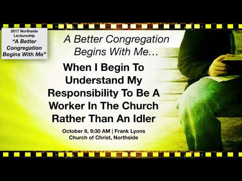 A Better Congregation Begins With Me When I Am A Worker Rather Than An Idler (Frank Lyons)