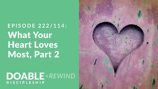 Episode 222/114 (rewind) What Your Heart Loves Most, Part 2