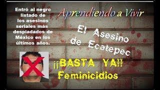 El Asesino de Ecatepec, Feminicidios !!Basta!! Aprendiendo a Vivir...