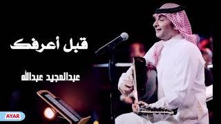 قبل أعرفك - عبدالمجيد عبدالله