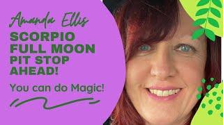 Scorpio Full Moon - PIT STOP AHEAD - You can do MAGIC
