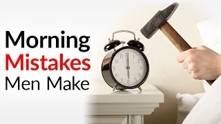 7 Morning Mistakes Men Make | Early Routine Errors That RUIN Your Day (And How To AVOID Them)