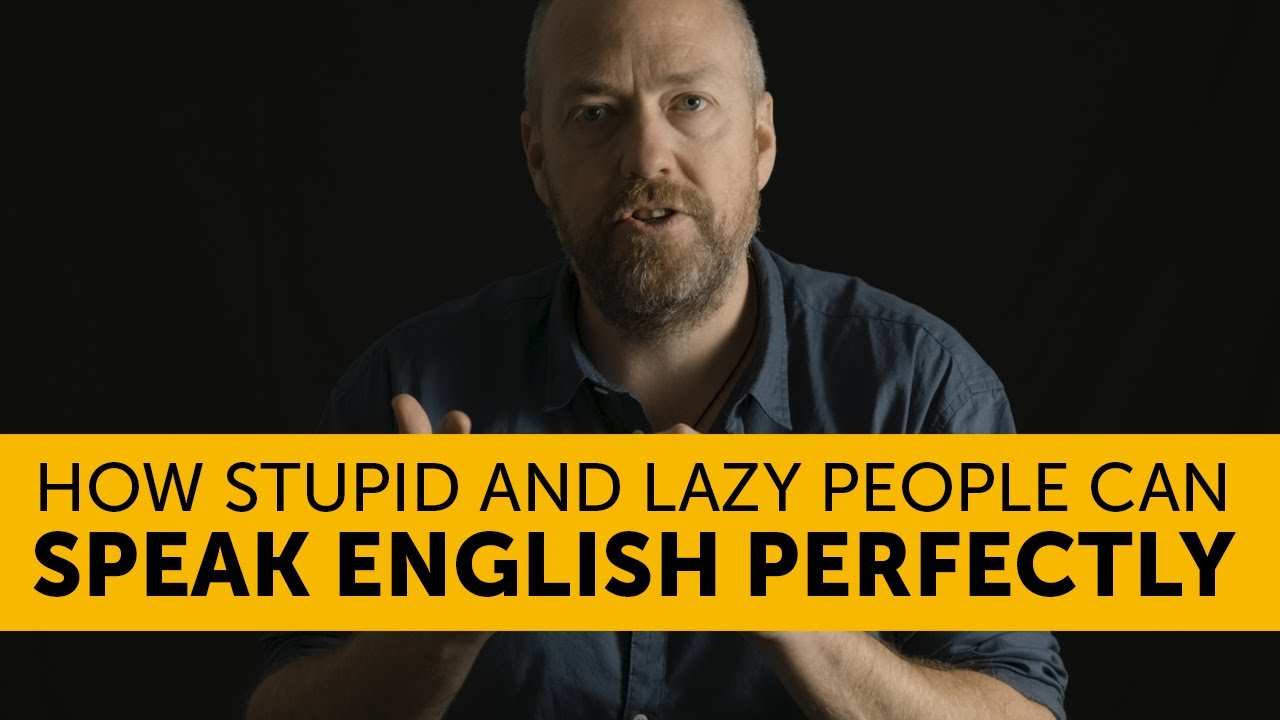 You are STUPID and LAZY (how to speak English PERFECTLY)
