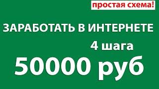 Заработать в интернете - 4 простых шага. 50000 рублей.
