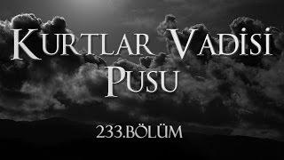 Kurtlar Vadisi Pusu 233. Bölüm