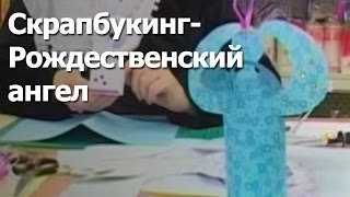 """Скрапбукинг- """"Рождественский ангел"""", видео мастер-класс"""