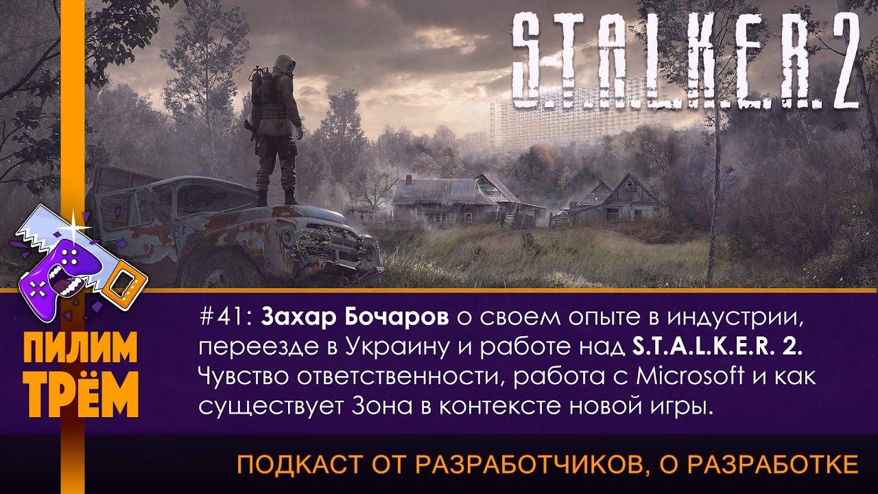 ПИЛИМ, ТРЕМ 41. Захар Бочаров о своем опыте в индустрии и работе над S.T.A.L.K.E.R. 2