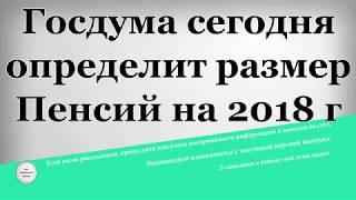 Госдума сегодня определит размер Пенсий на 2018 год
