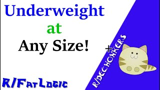 You Can be Underweight at ANY Size! -- fatlogic + dechonkers