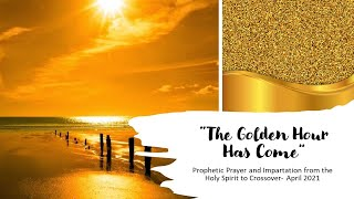 """""""The Golden Hour Has Come"""" Prophetic Prayer & Impartation from Holy Spirit to Crossover—April  2021"""