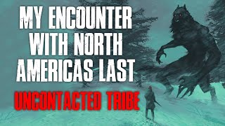 """My Encounter With North America's Last Uncontacted Tribe"" Creepypasta"