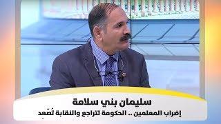 سليمان بني سلامة - إضراب المعلمين .. الحكومة تتراجع والنقابة تُصّعِد