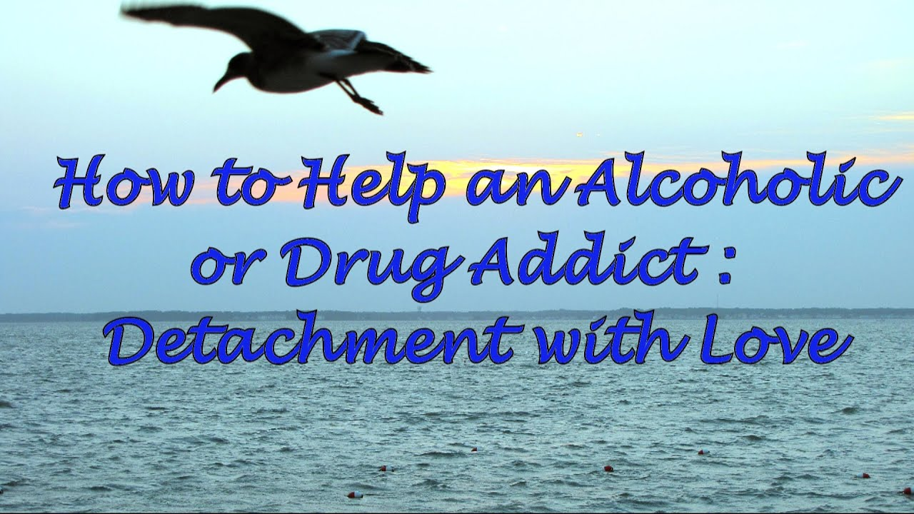 how to help an alcoholic or a drug addict: detachment with love