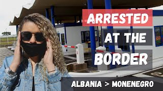 Albania BORDER crossing - ARRESTED by Albania Montenegro POLICE 🇦🇱