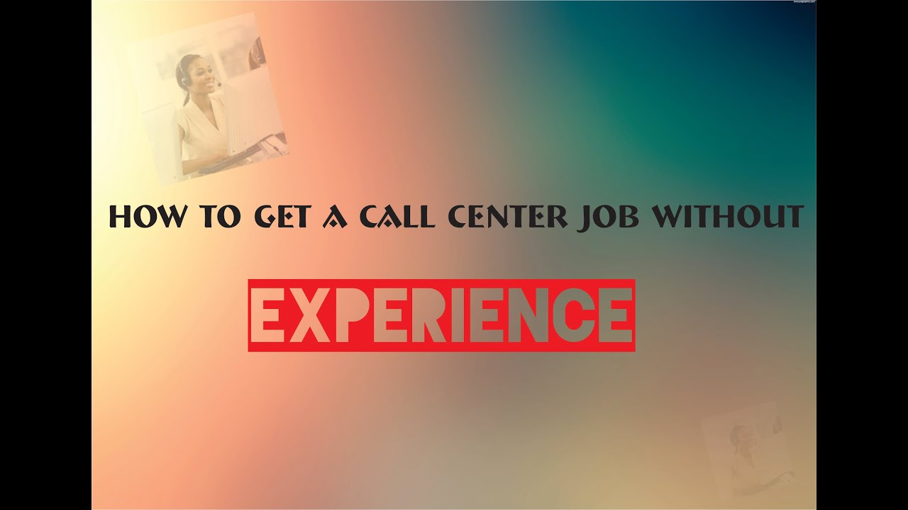 how to get a call center job out experience how to get a call center job out experience